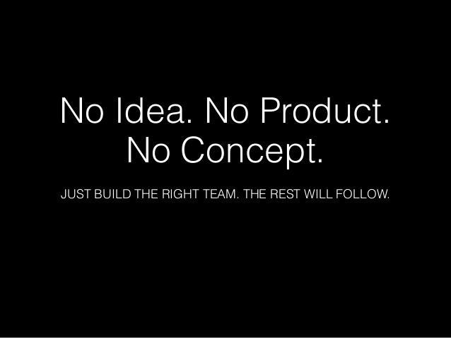 Nenhuma ideia. Nenhum produto. Nenhum conceito. Apenas monte o time certo. O resto virá sozinho.