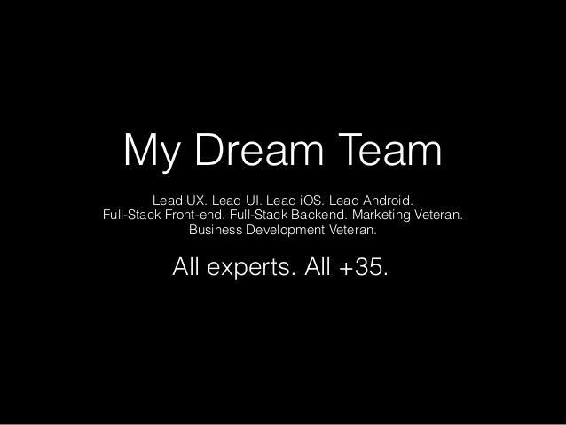 """Minha equipe dos sonhos Designers de Interação e Experiência do Usuário (Lead UX e Lead UI), Desenvolvedor iOS, Desenvolvedor Android, Desenvolvedores/programadores para web """"full stack"""" (que conhecem todas as camadas de desenvolvimento, integrando uma rede complexa de tecnologias e frameworks para criar aplicações hiperinterativas e escaláveis), Veterano de Marketing e Veterano em Desenvolvimento de Negócios. Todos experts. Todos com mais de 35 anos."""